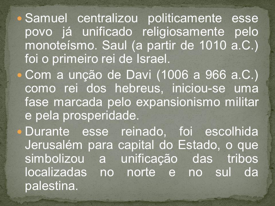 Samuel centralizou politicamente esse povo já unificado religiosamente pelo monoteísmo. Saul (a partir de 1010 a.C.) foi o primeiro rei de Israel.