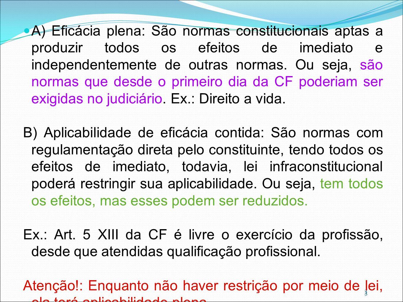 A) Eficácia plena: São normas constitucionais aptas a produzir todos os efeitos de imediato e independentemente de outras normas. Ou seja, são normas que desde o primeiro dia da CF poderiam ser exigidas no judiciário. Ex.: Direito a vida.
