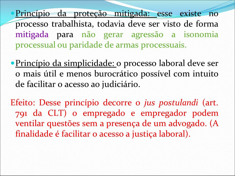 Princípio da proteção mitigada: esse existe no processo trabalhista, todavia deve ser visto de forma mitigada para não gerar agressão a isonomia processual ou paridade de armas processuais.