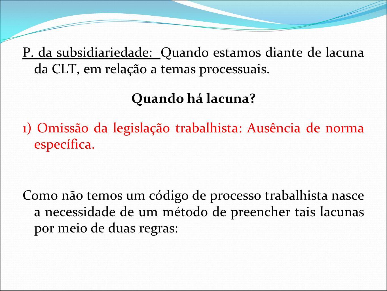 P. da subsidiariedade: Quando estamos diante de lacuna da CLT, em relação a temas processuais.