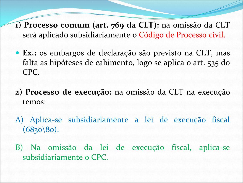 1) Processo comum (art. 769 da CLT): na omissão da CLT será aplicado subsidiariamente o Código de Processo civil.