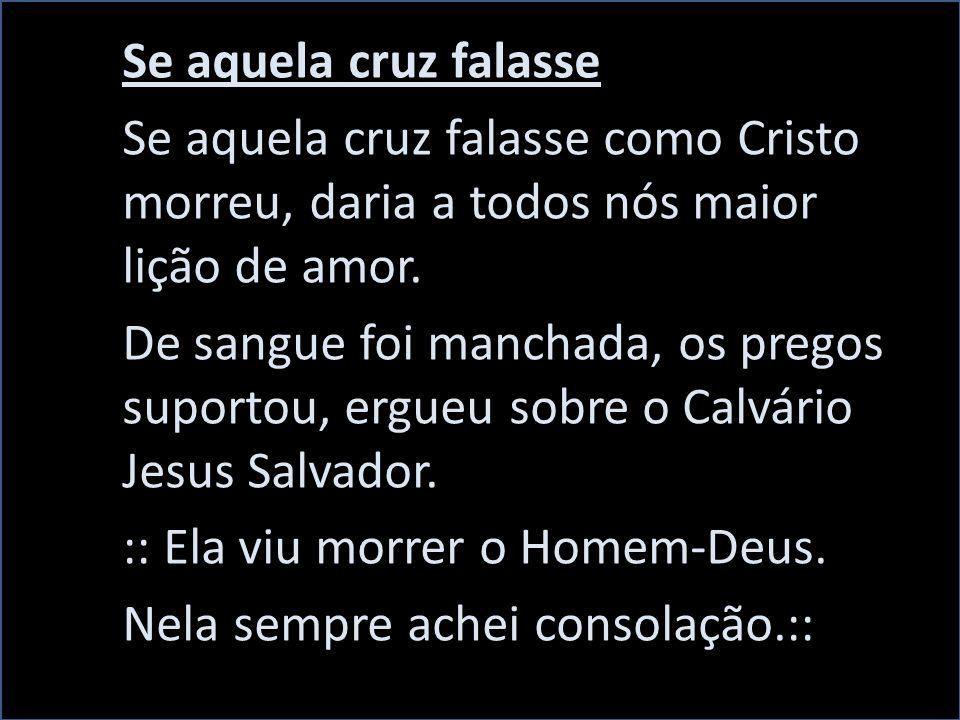 Se aquela cruz falasse Se aquela cruz falasse como Cristo morreu, daria a todos nós maior lição de amor.