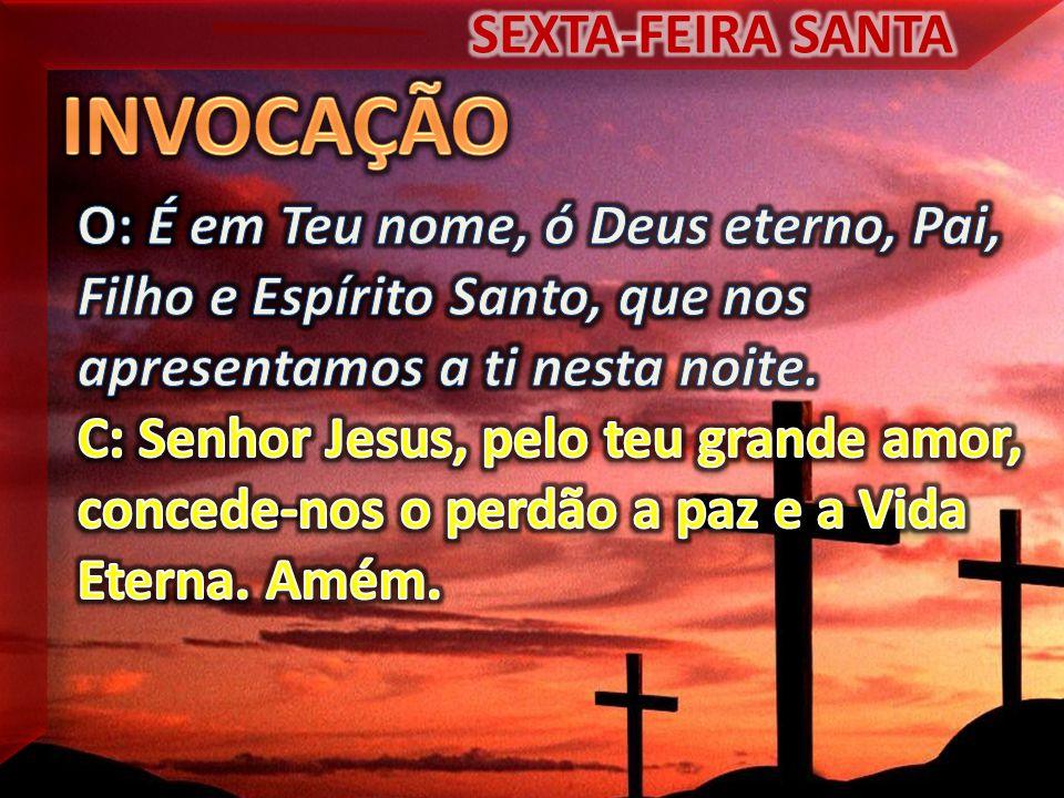 INVOCAÇÃO SEXTA-FEIRA SANTA O: É em Teu nome, ó Deus eterno, Pai,