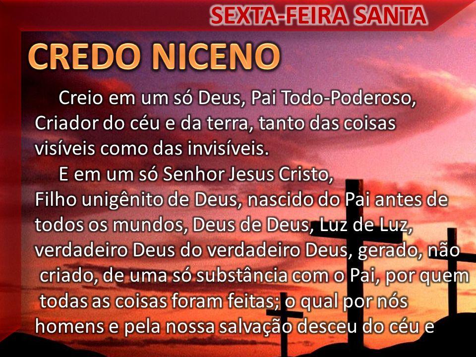 CREDO NICENO SEXTA-FEIRA SANTA Creio em um só Deus, Pai Todo-Poderoso,