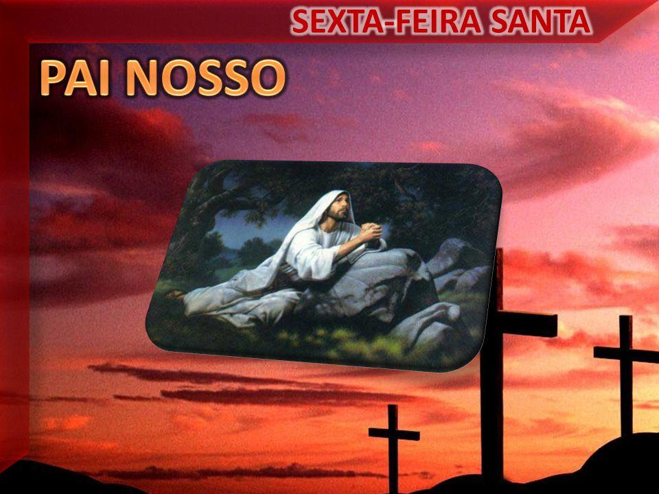 SEXTA-FEIRA SANTA PAI NOSSO