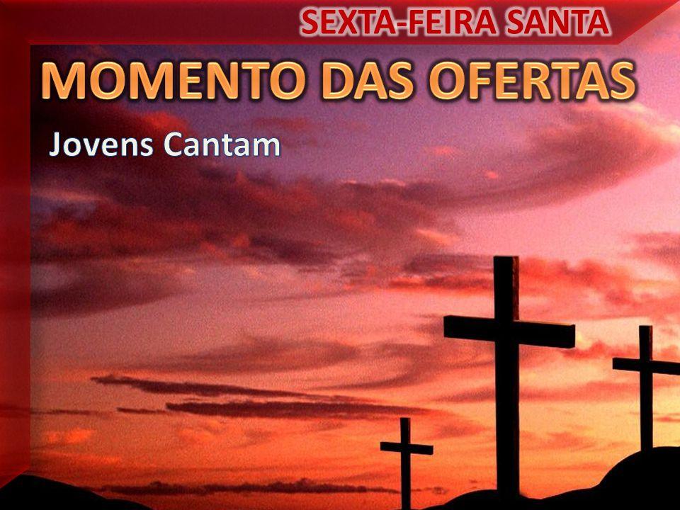 SEXTA-FEIRA SANTA MOMENTO DAS OFERTAS Jovens Cantam