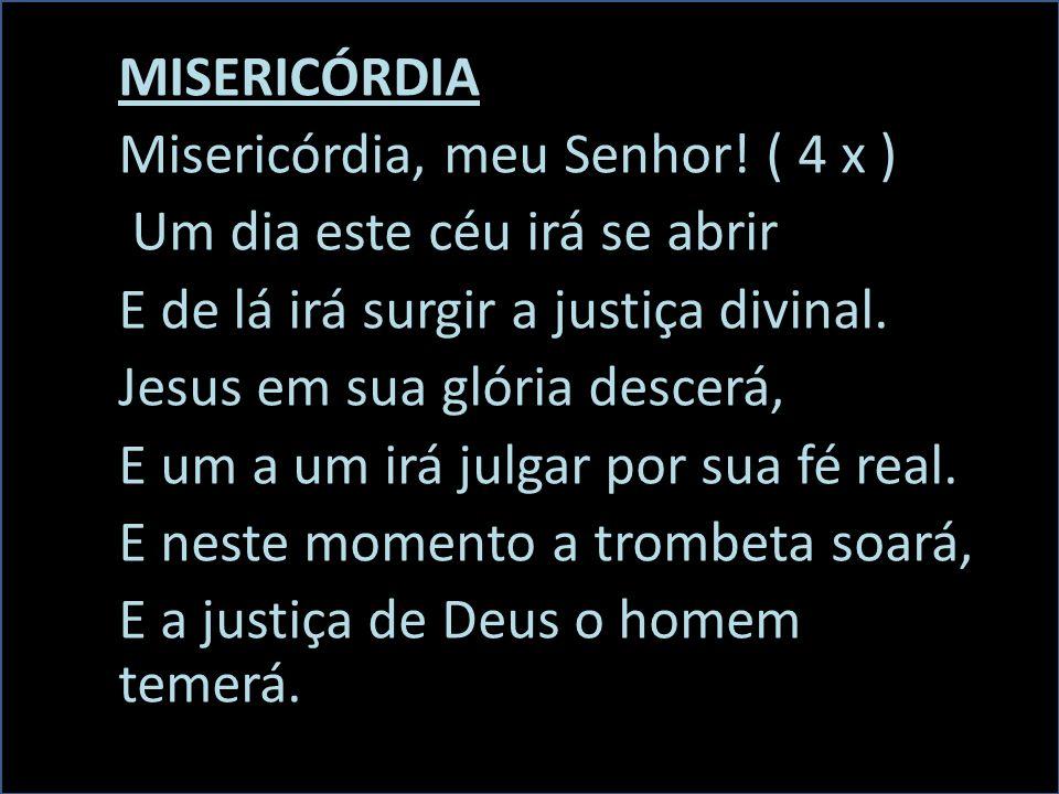 MISERICÓRDIA Misericórdia, meu Senhor! ( 4 x ) Um dia este céu irá se abrir. E de lá irá surgir a justiça divinal.