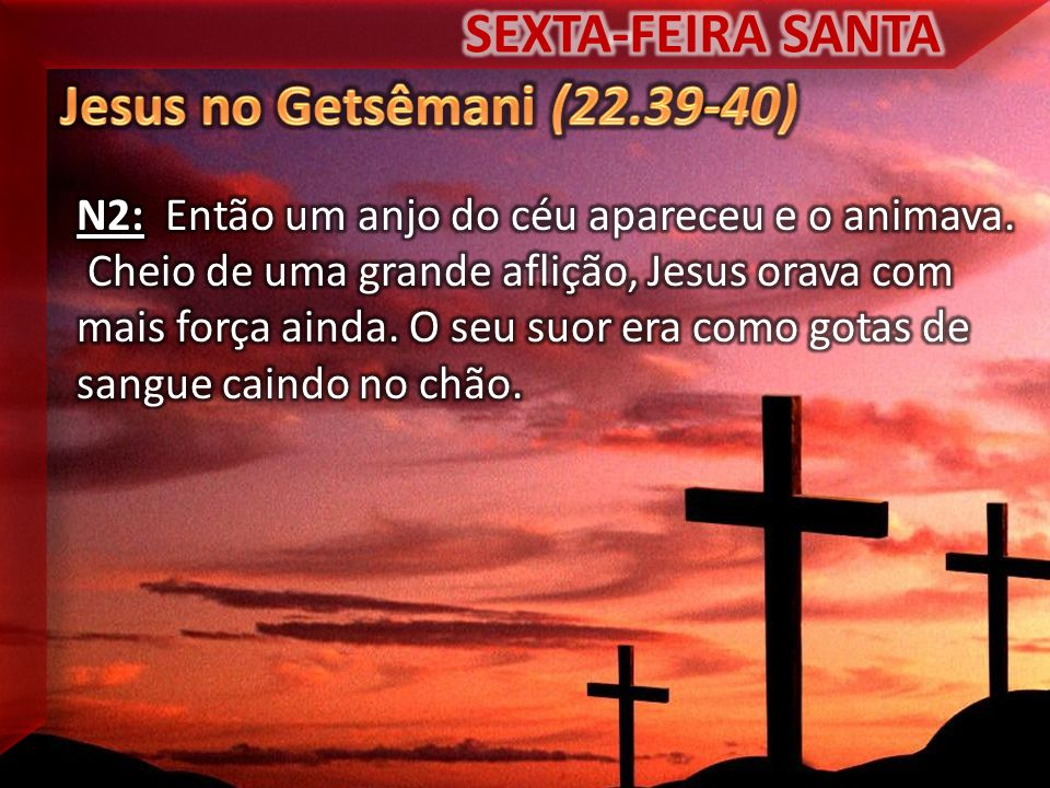 SEXTA-FEIRA SANTA Jesus no Getsêmani (22.39-40)