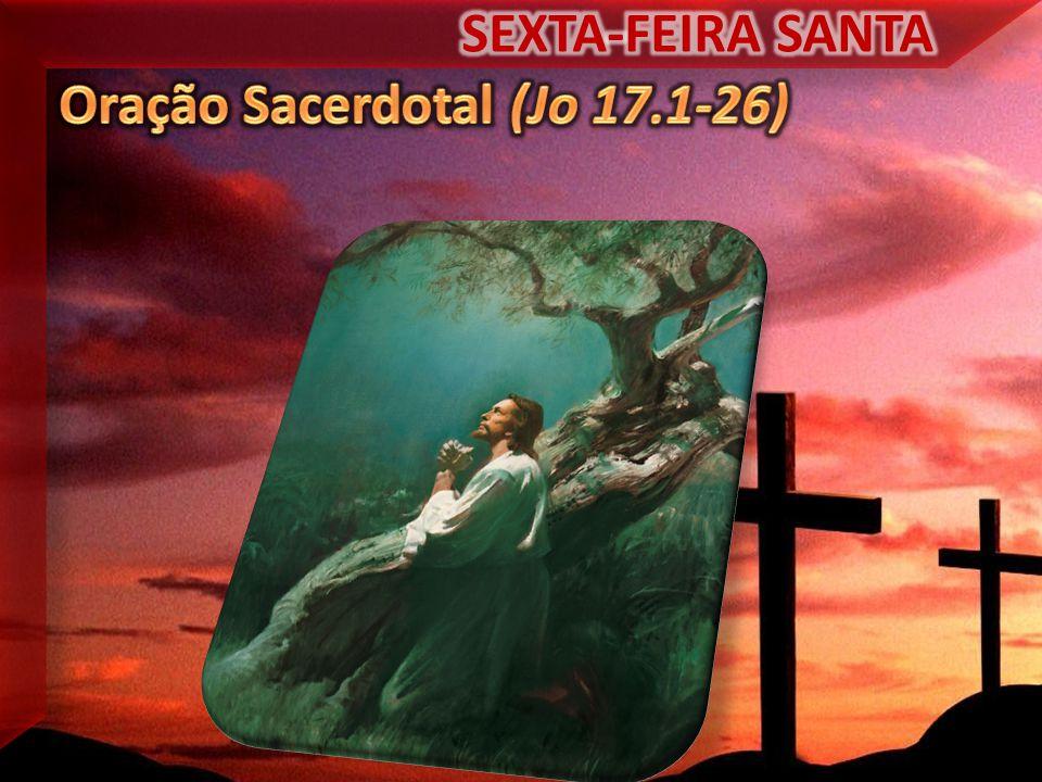 SEXTA-FEIRA SANTA Oração Sacerdotal (Jo 17.1-26)