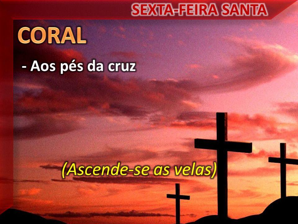 SEXTA-FEIRA SANTA CORAL - Aos pés da cruz (Ascende-se as velas)