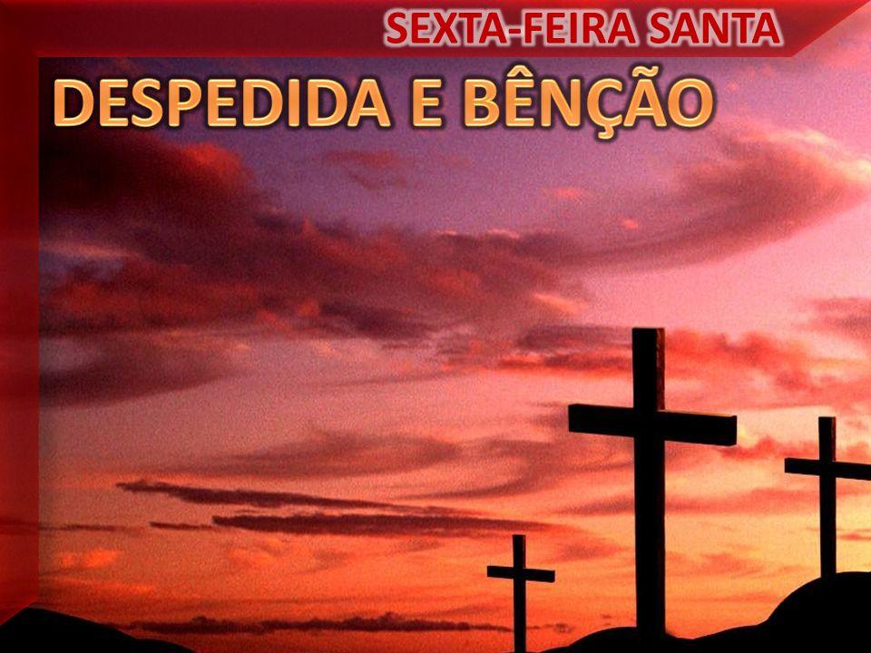 SEXTA-FEIRA SANTA DESPEDIDA E BÊNÇÃO