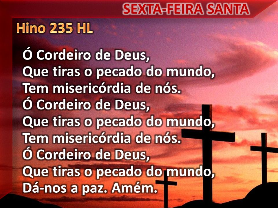 SEXTA-FEIRA SANTA Hino 235 HL. Ó Cordeiro de Deus, Que tiras o pecado do mundo, Tem misericórdia de nós.