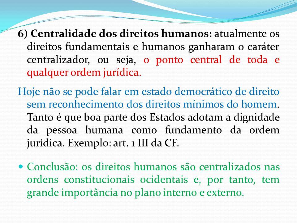 6) Centralidade dos direitos humanos: atualmente os direitos fundamentais e humanos ganharam o caráter centralizador, ou seja, o ponto central de toda e qualquer ordem jurídica.