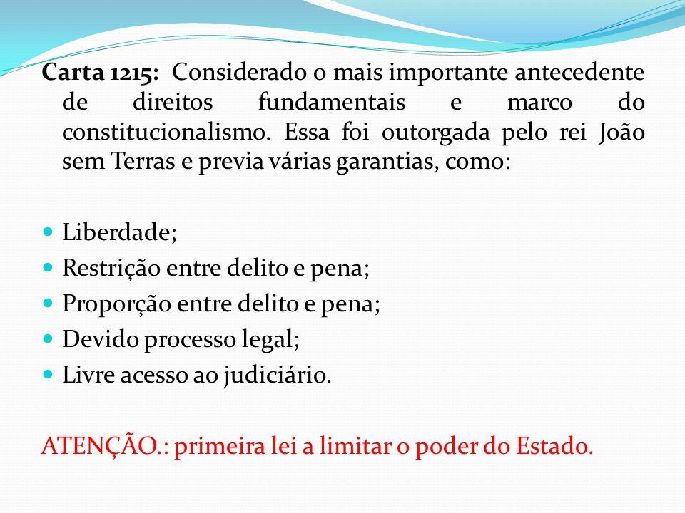 Carta 1215: Considerado o mais importante antecedente de direitos fundamentais e marco do constitucionalismo. Essa foi outorgada pelo rei João sem Terras e previa várias garantias, como: