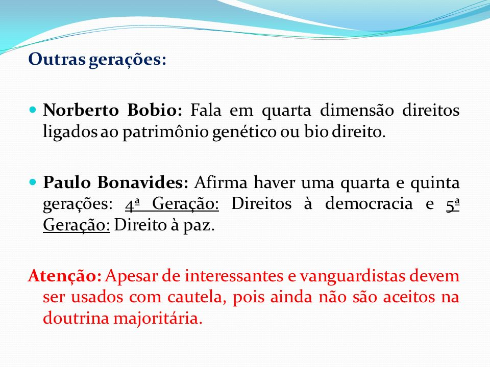 Outras gerações:Norberto Bobio: Fala em quarta dimensão direitos ligados ao patrimônio genético ou bio direito.