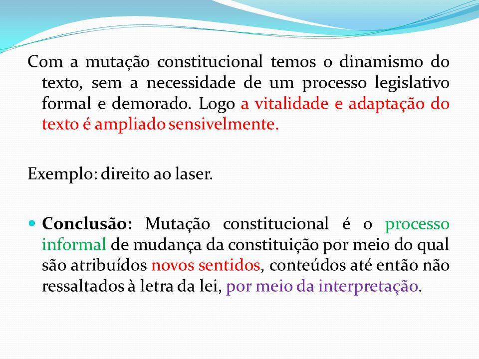 Com a mutação constitucional temos o dinamismo do texto, sem a necessidade de um processo legislativo formal e demorado. Logo a vitalidade e adaptação do texto é ampliado sensivelmente.