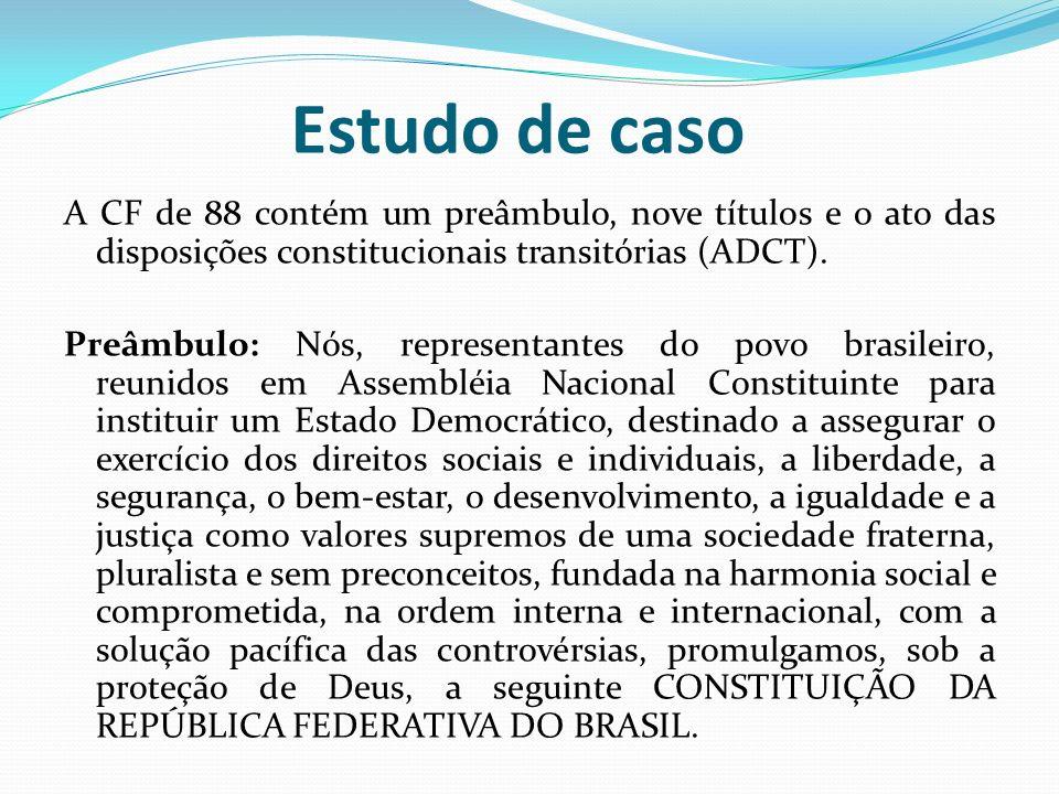 Estudo de casoA CF de 88 contém um preâmbulo, nove títulos e o ato das disposições constitucionais transitórias (ADCT).
