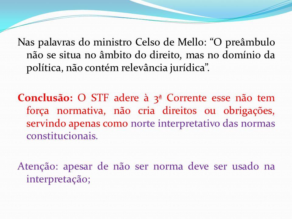 Nas palavras do ministro Celso de Mello: O preâmbulo não se situa no âmbito do direito, mas no domínio da política, não contém relevância jurídica .