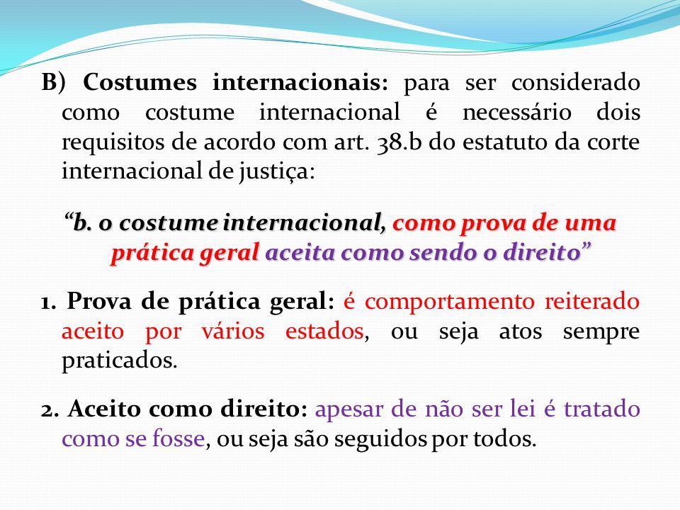 B) Costumes internacionais: para ser considerado como costume internacional é necessário dois requisitos de acordo com art.