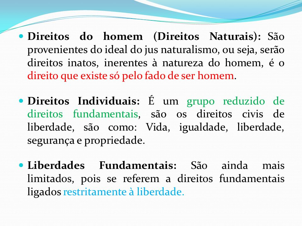 Direitos do homem (Direitos Naturais): São provenientes do ideal do jus naturalismo, ou seja, serão direitos inatos, inerentes à natureza do homem, é o direito que existe só pelo fado de ser homem.