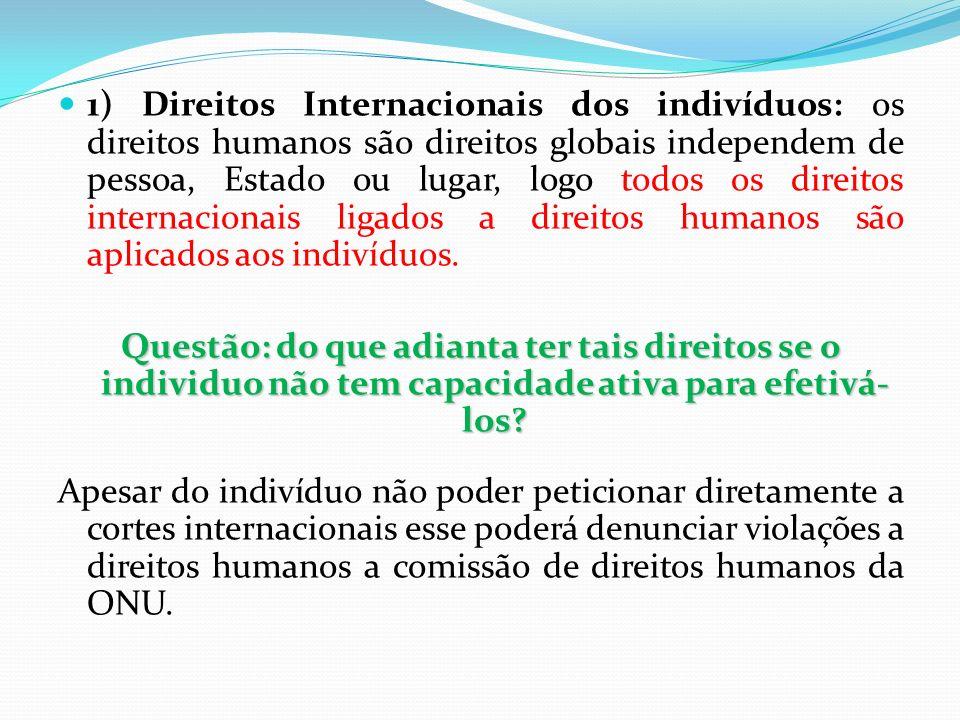 1) Direitos Internacionais dos indivíduos: os direitos humanos são direitos globais independem de pessoa, Estado ou lugar, logo todos os direitos internacionais ligados a direitos humanos são aplicados aos indivíduos.