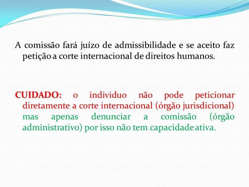 A comissão fará juízo de admissibilidade e se aceito faz petição a corte internacional de direitos humanos.