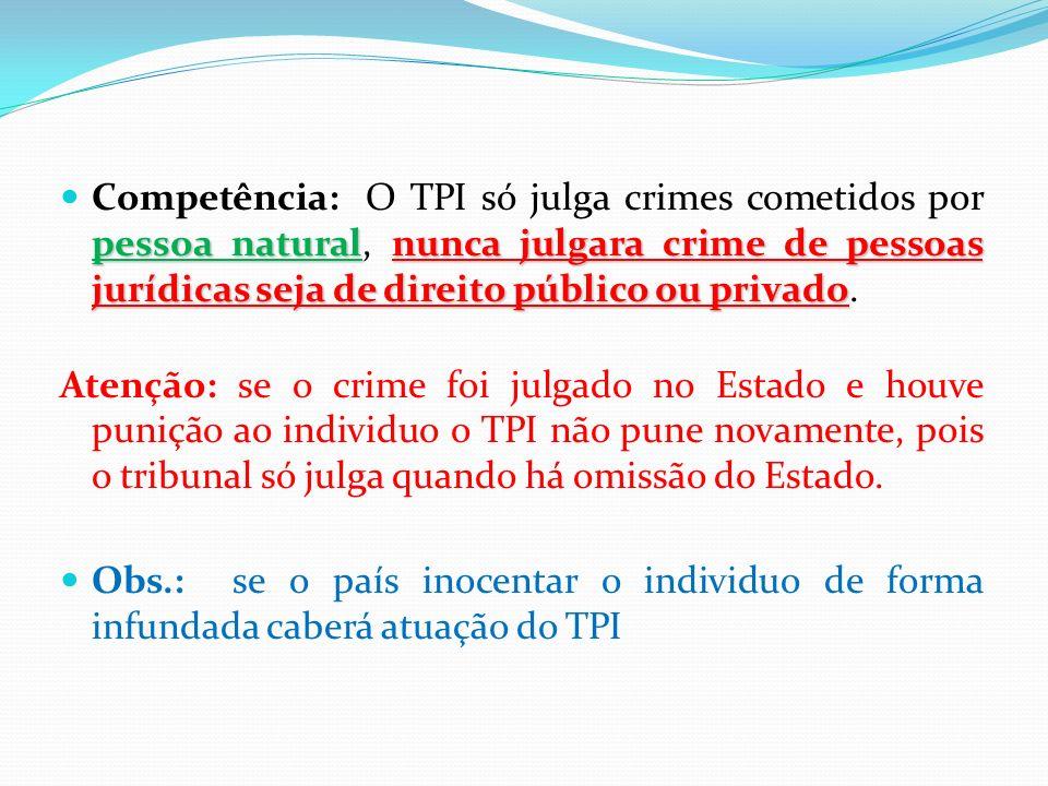 Competência: O TPI só julga crimes cometidos por pessoa natural, nunca julgara crime de pessoas jurídicas seja de direito público ou privado.
