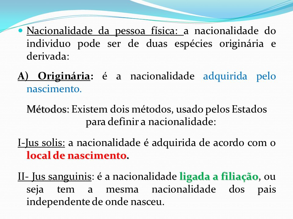 Nacionalidade da pessoa física: a nacionalidade do individuo pode ser de duas espécies originária e derivada: