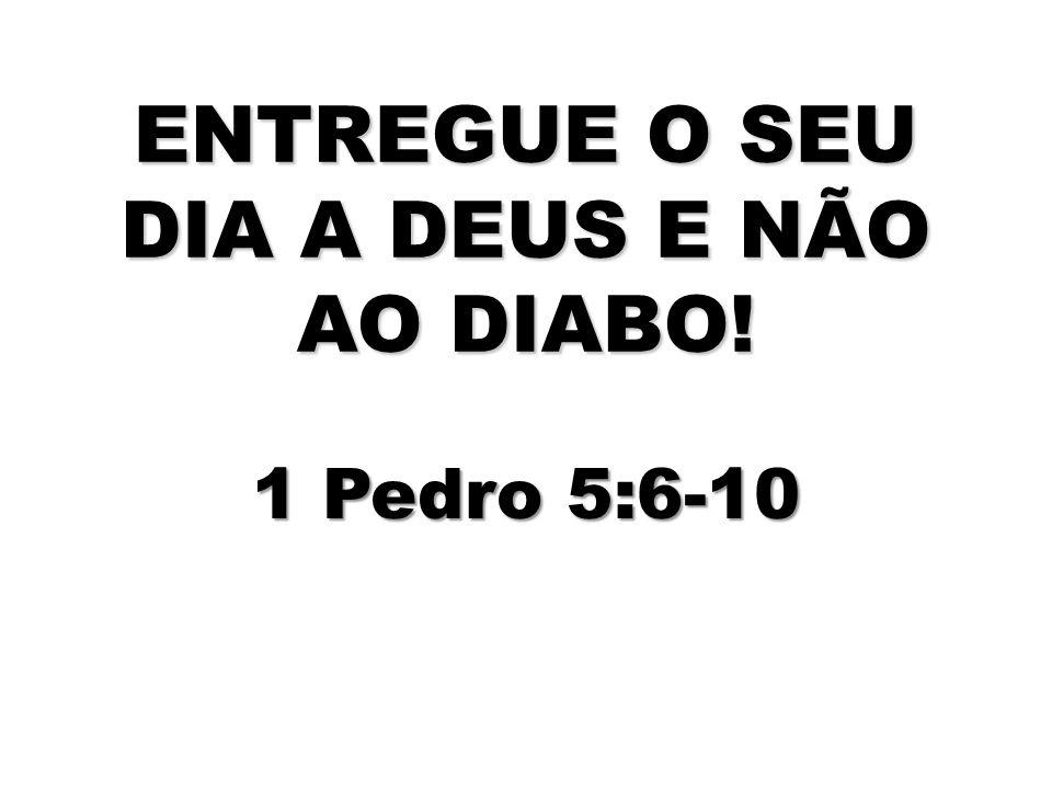 ENTREGUE O SEU DIA A DEUS E NÃO AO DIABO!