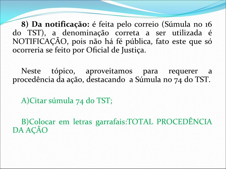 8) Da notificação: é feita pelo correio (Súmula no 16 do TST), a denominação correta a ser utilizada é NOTIFICAÇÃO, pois não há fé pública, fato este que só ocorreria se feito por Oficial de Justiça.