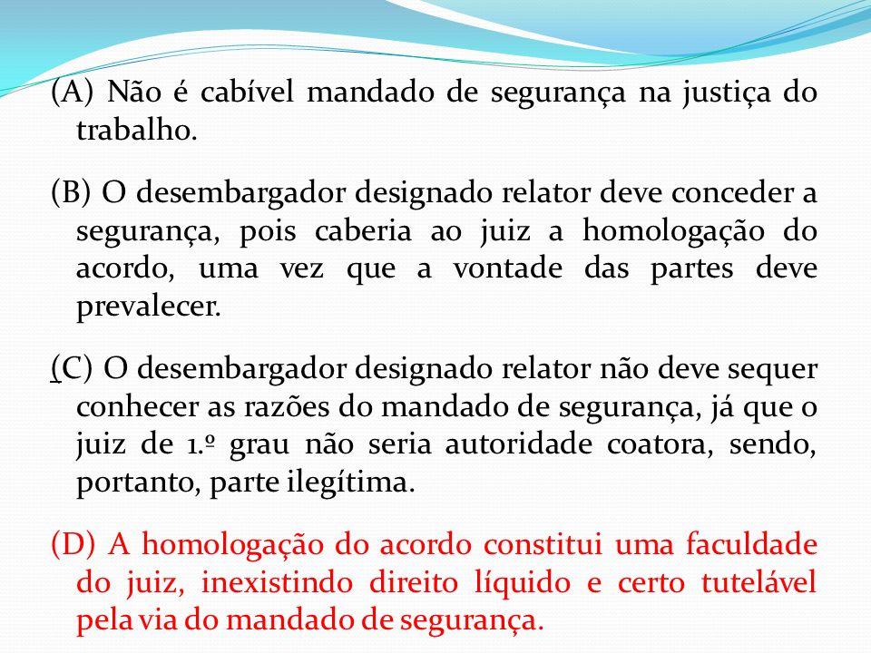 (A) Não é cabível mandado de segurança na justiça do trabalho.