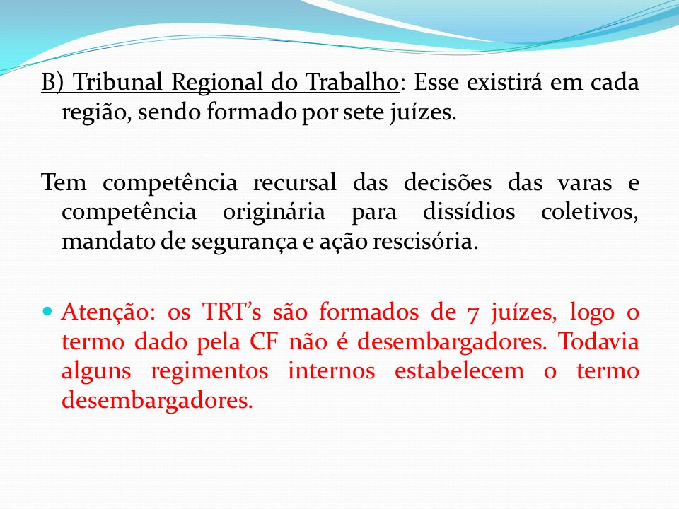 B) Tribunal Regional do Trabalho: Esse existirá em cada região, sendo formado por sete juízes.