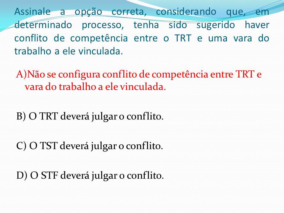 Assinale a opção correta, considerando que, em determinado processo, tenha sido sugerido haver conflito de competência entre o TRT e uma vara do trabalho a ele vinculada.