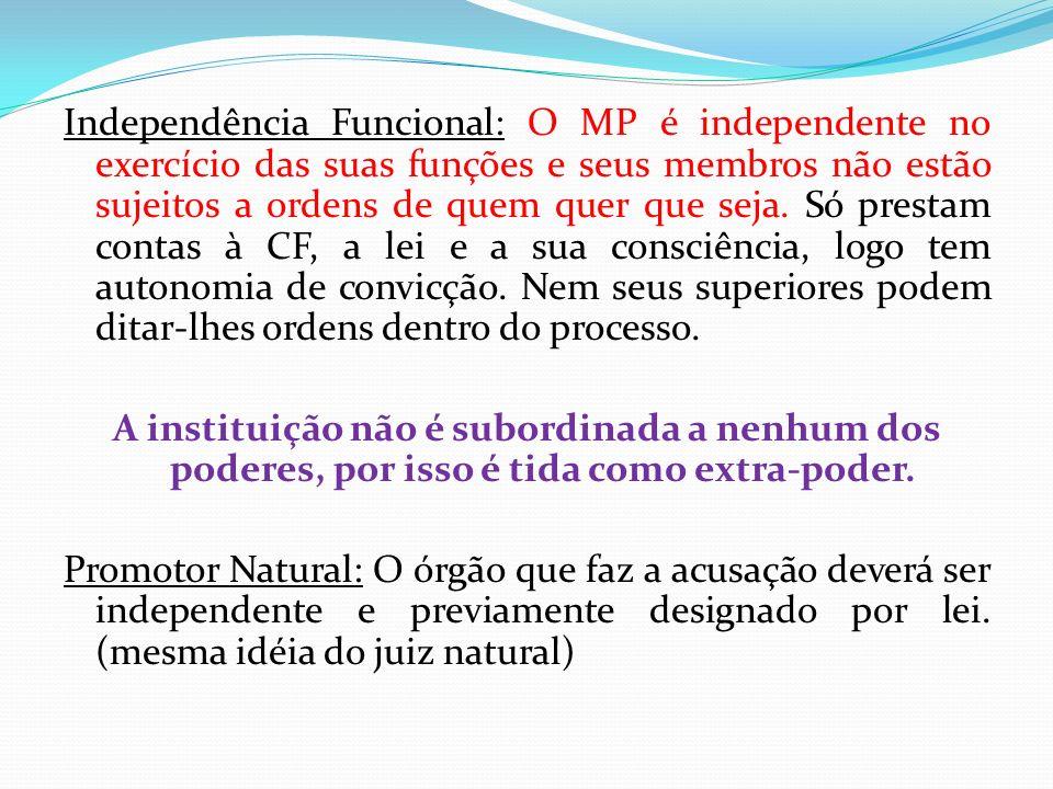 Independência Funcional: O MP é independente no exercício das suas funções e seus membros não estão sujeitos a ordens de quem quer que seja. Só prestam contas à CF, a lei e a sua consciência, logo tem autonomia de convicção. Nem seus superiores podem ditar-lhes ordens dentro do processo.