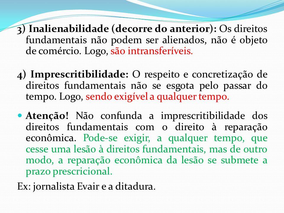 3) Inalienabilidade (decorre do anterior): Os direitos fundamentais não podem ser alienados, não é objeto de comércio. Logo, são intransferíveis.