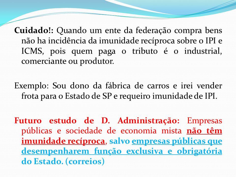Cuidado!: Quando um ente da federação compra bens não ha incidência da imunidade recíproca sobre o IPI e ICMS, pois quem paga o tributo é o industrial, comerciante ou produtor.