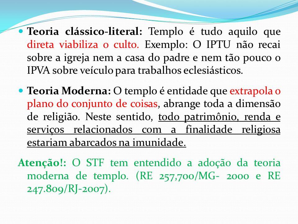 Teoria clássico-literal: Templo é tudo aquilo que direta viabiliza o culto. Exemplo: O IPTU não recai sobre a igreja nem a casa do padre e nem tão pouco o IPVA sobre veículo para trabalhos eclesiásticos.