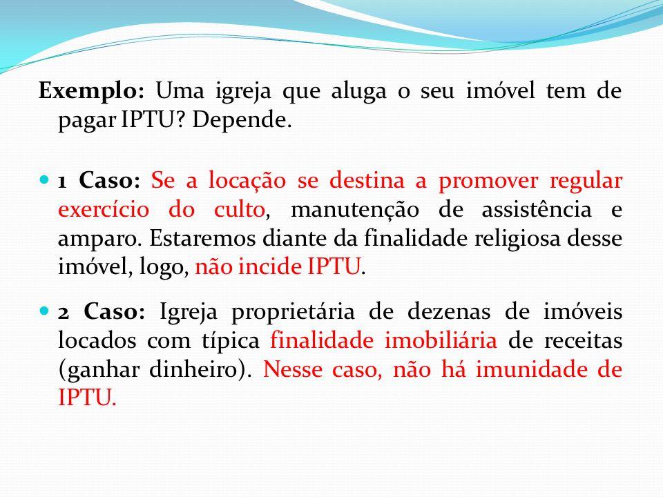 Exemplo: Uma igreja que aluga o seu imóvel tem de pagar IPTU Depende.