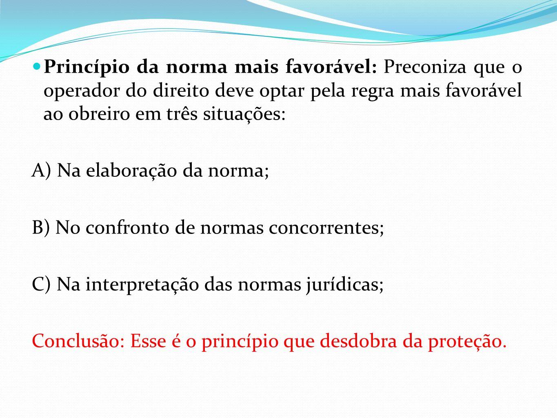Princípio da norma mais favorável: Preconiza que o operador do direito deve optar pela regra mais favorável ao obreiro em três situações: