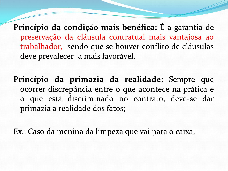 Princípio da condição mais benéfica: É a garantia de preservação da cláusula contratual mais vantajosa ao trabalhador, sendo que se houver conflito de cláusulas deve prevalecer a mais favorável.