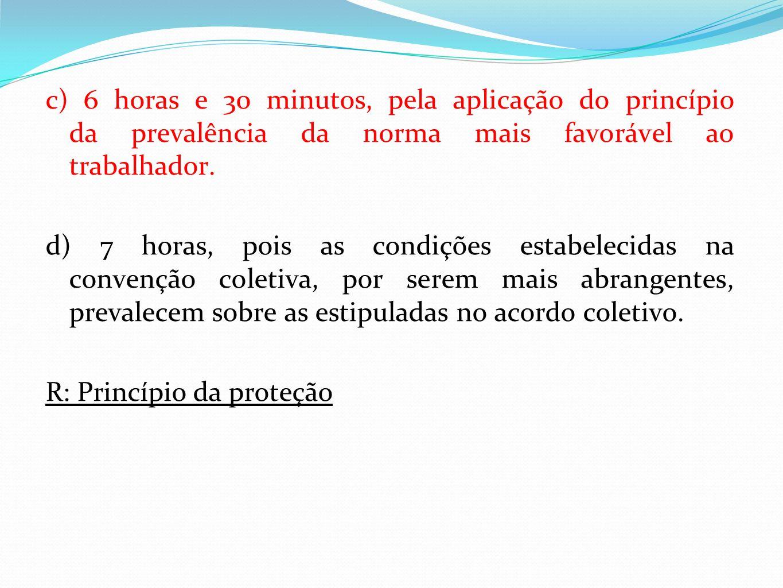 c) 6 horas e 30 minutos, pela aplicação do princípio da prevalência da norma mais favorável ao trabalhador.