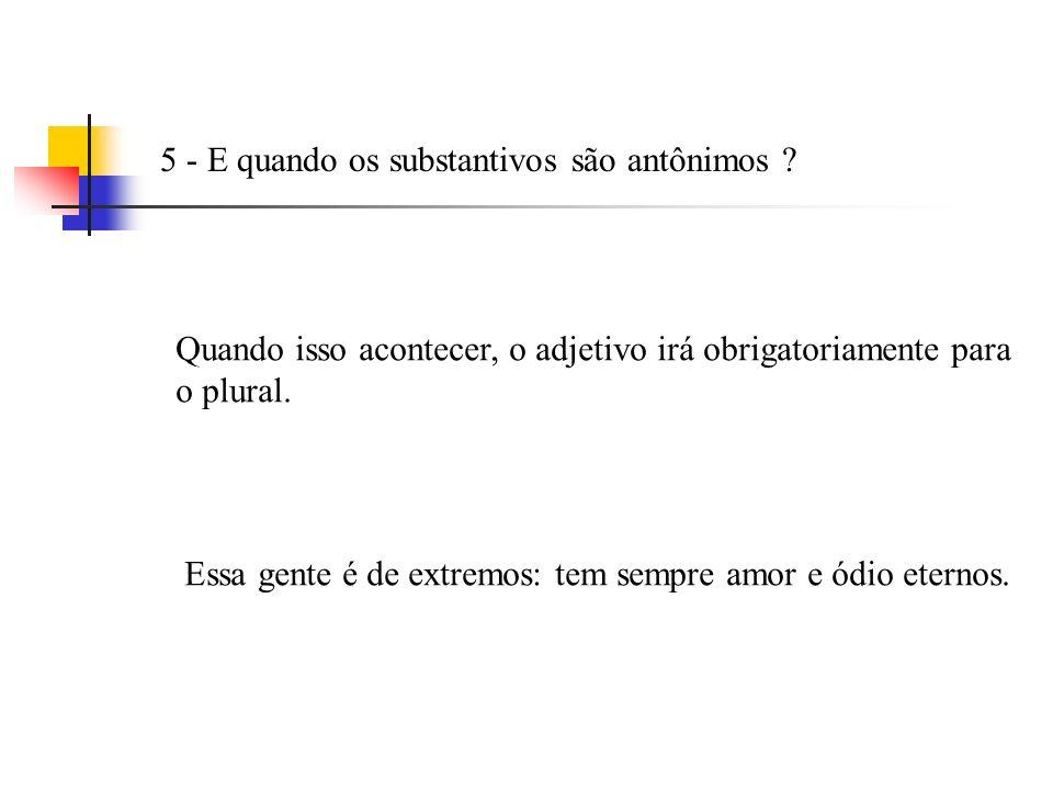 5 - E quando os substantivos são antônimos