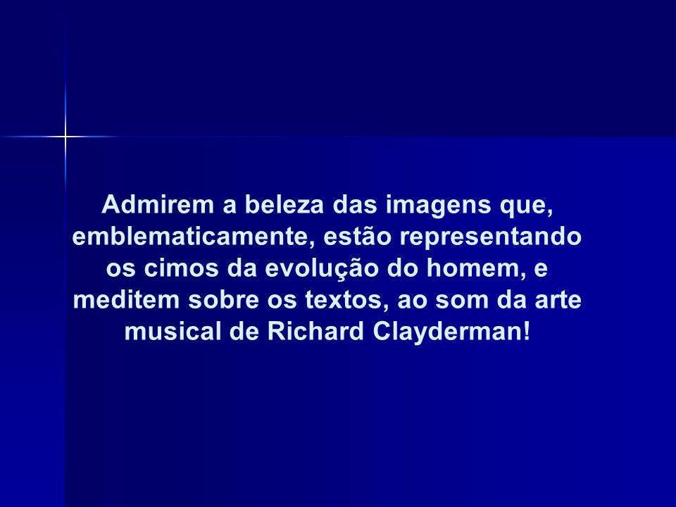 Admirem a beleza das imagens que, emblematicamente, estão representando os cimos da evolução do homem, e meditem sobre os textos, ao som da arte musical de Richard Clayderman!