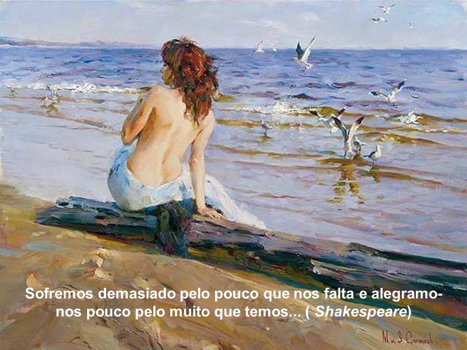 Sofremos demasiado pelo pouco que nos falta e alegramo-nos pouco pelo muito que temos... ( Shakespeare)