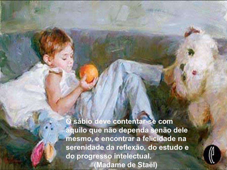 O sábio deve contentar-se com aquilo que não dependa senão dele mesmo, e encontrar a felicidade na serenidade da reflexão, do estudo e do progresso intelectual. (Madame de Staël)