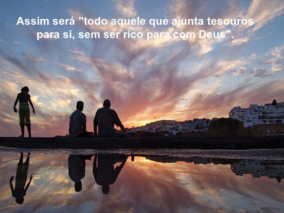 Assim será todo aquele que ajunta tesouros para si, sem ser rico para com Deus .