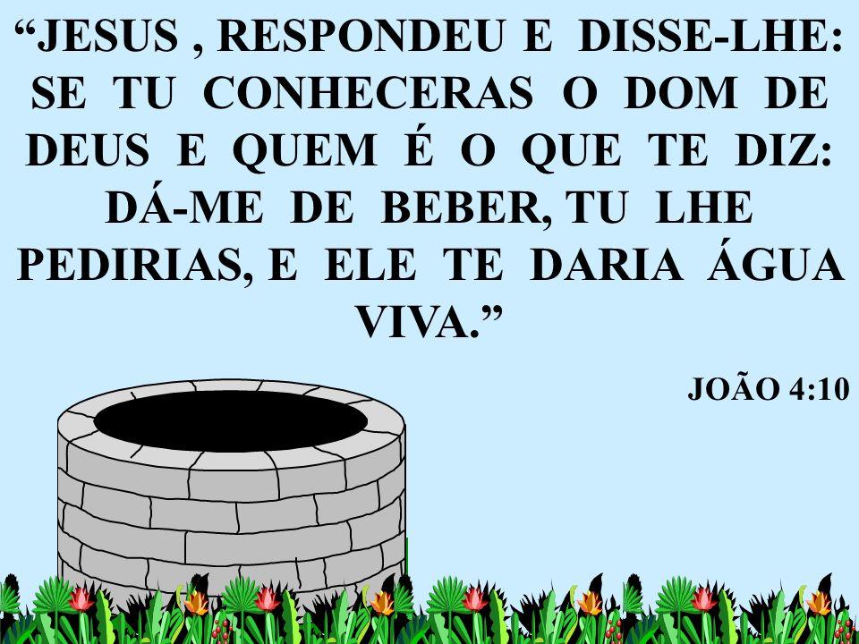 JESUS , RESPONDEU E DISSE-LHE: SE TU CONHECERAS O DOM DE DEUS E QUEM É O QUE TE DIZ: DÁ-ME DE BEBER, TU LHE PEDIRIAS, E ELE TE DARIA ÁGUA VIVA.