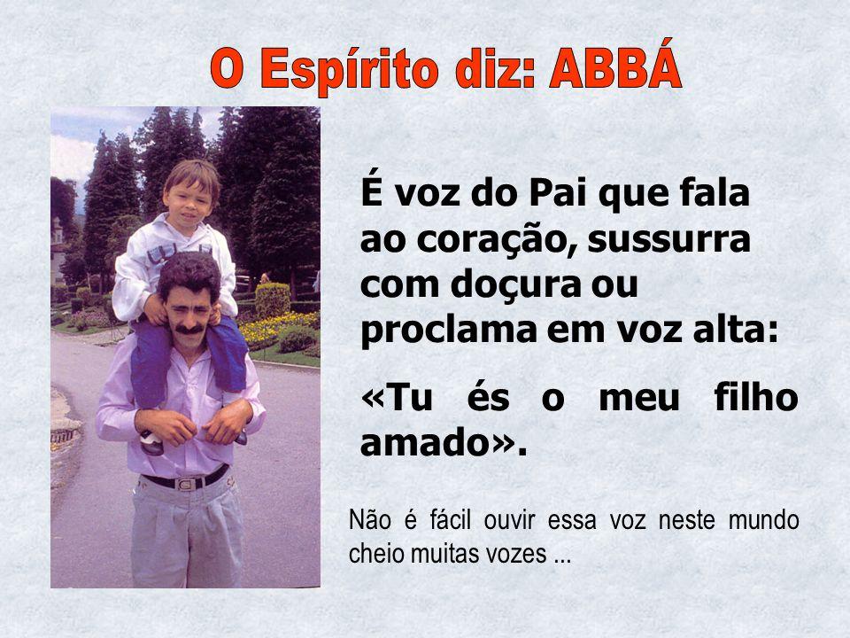 O Espírito diz: ABBÁ É voz do Pai que fala ao coração, sussurra com doçura ou proclama em voz alta: