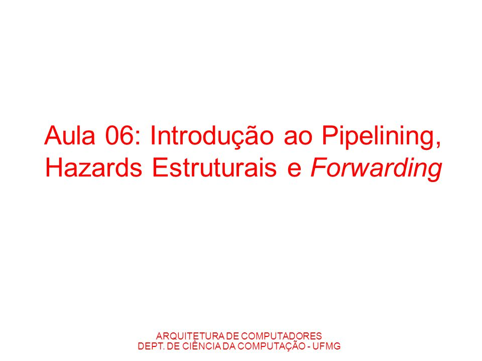 Aula 06: Introdução ao Pipelining, Hazards Estruturais e Forwarding