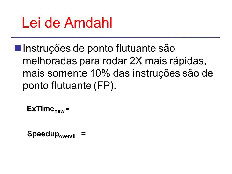 Lei de Amdahl Instruções de ponto flutuante são melhoradas para rodar 2X mais rápidas, mais somente 10% das instruções são de ponto flutuante (FP).